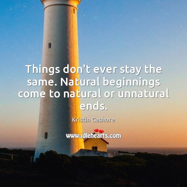 Image, Things don't ever stay the same. Natural beginnings come to natural or unnatural ends.