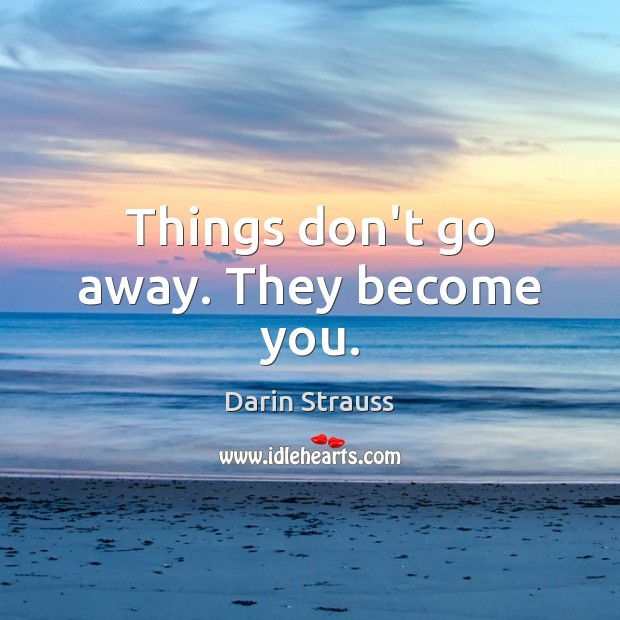 Things don't go away. They become you. Darin Strauss Picture Quote