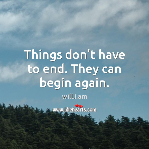 Things don't have to end. They can begin again. Image