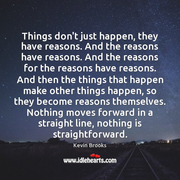Things don't just happen, they have reasons. And the reasons have reasons. Image