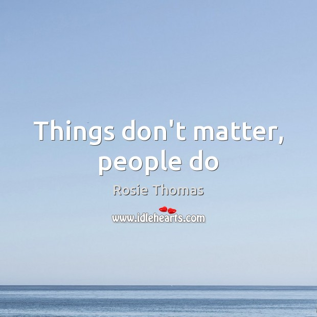 Things don't matter, people do Image