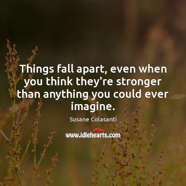 Susane Colasanti Picture Quote image saying: Things fall apart, even when you think they're stronger than anything you