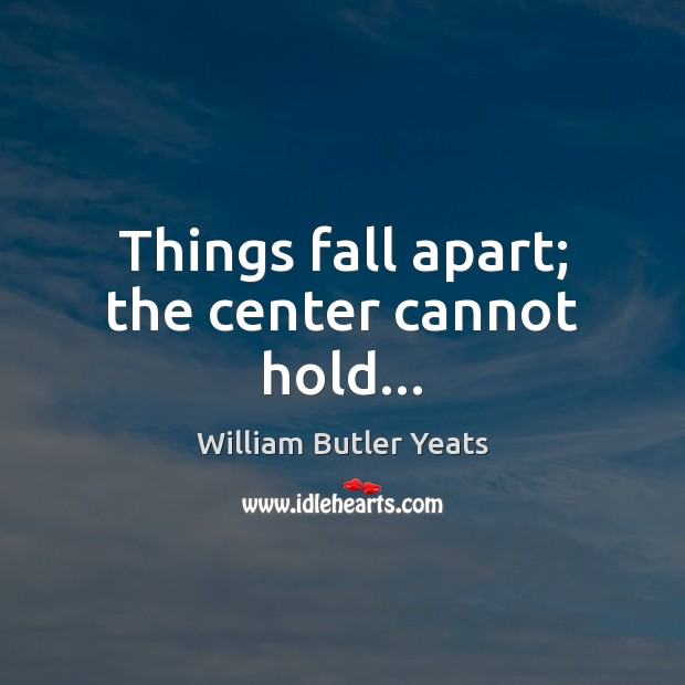 Things fall apart; the center cannot hold… William Butler Yeats Picture Quote