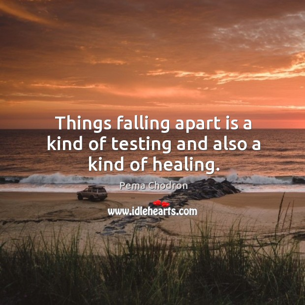 Image, Things falling apart is a kind of testing and also a kind of healing.