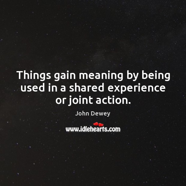 Things gain meaning by being used in a shared experience or joint action. John Dewey Picture Quote