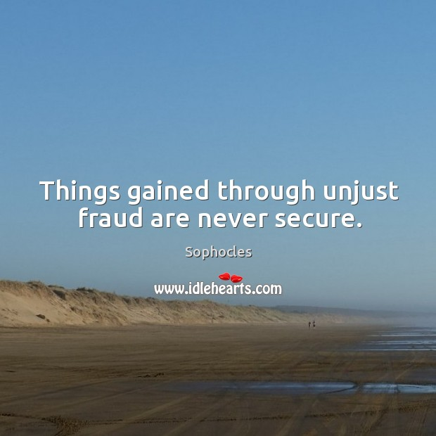Things gained through unjust fraud are never secure. Image