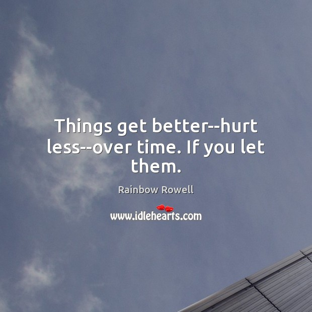 Things get better–hurt less–over time. If you let them. Rainbow Rowell Picture Quote