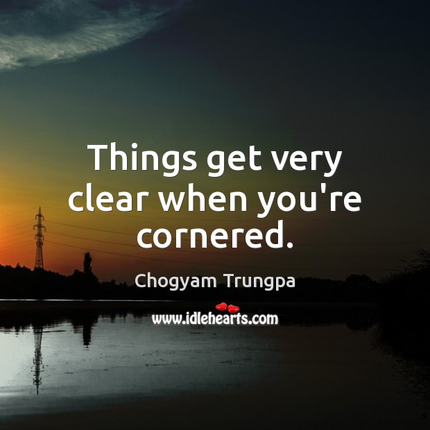 Things get very clear when you're cornered. Chogyam Trungpa Picture Quote