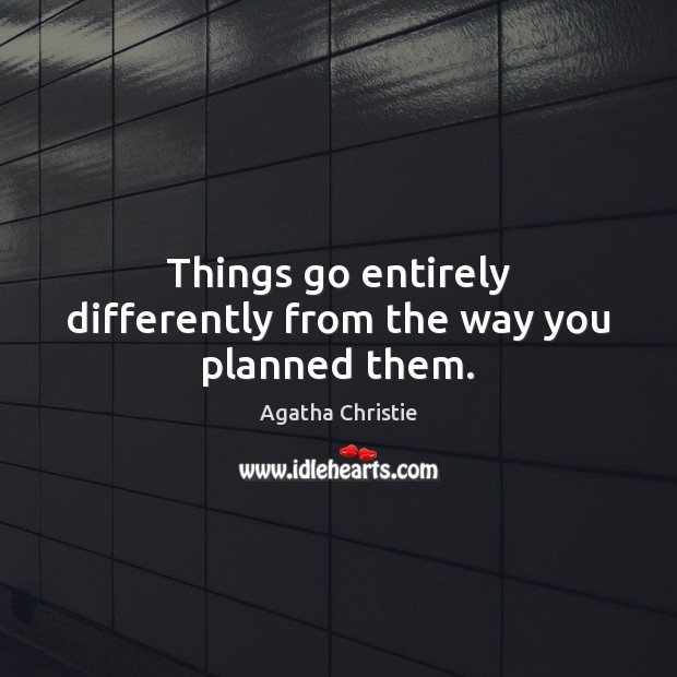 Things go entirely differently from the way you planned them. Image