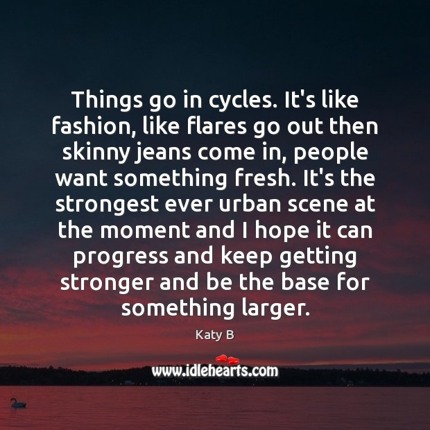 Image, Things go in cycles. It's like fashion, like flares go out then