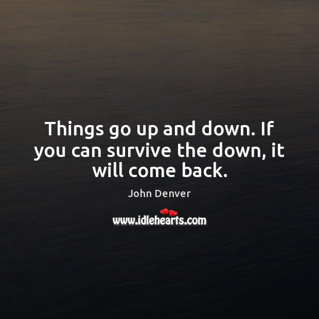 Things go up and down. If you can survive the down, it will come back. John Denver Picture Quote