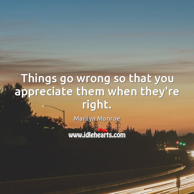 Things go wrong so that you appreciate them when they're right. Image