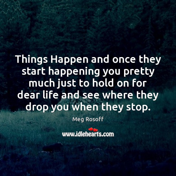 Things Happen and once they start happening you pretty much just to Meg Rosoff Picture Quote
