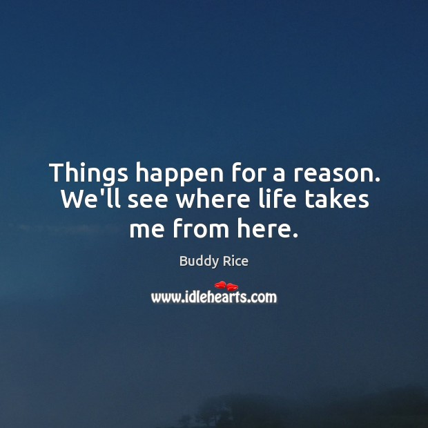 Image, Things happen for a reason. We'll see where life takes me from here.