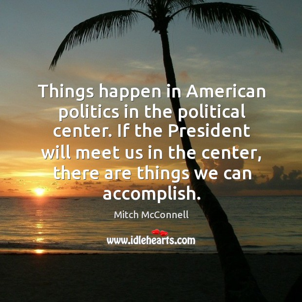Things happen in american politics in the political center. If the president will meet us in the center Mitch McConnell Picture Quote