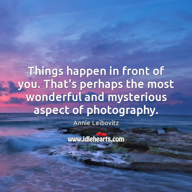 Things happen in front of you. That's perhaps the most wonderful and Annie Leibovitz Picture Quote