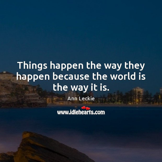 Image, Things happen the way they happen because the world is the way it is.