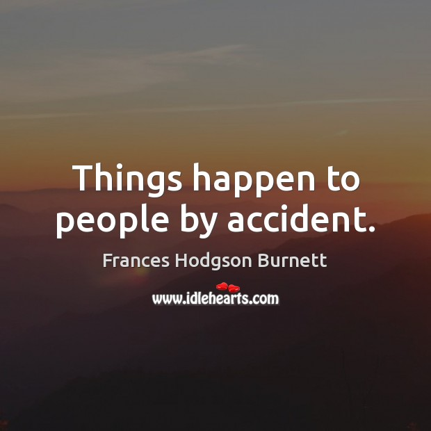 Things happen to people by accident. Image