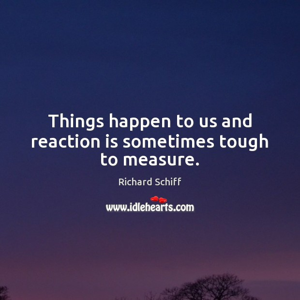 Things happen to us and reaction is sometimes tough to measure. Richard Schiff Picture Quote