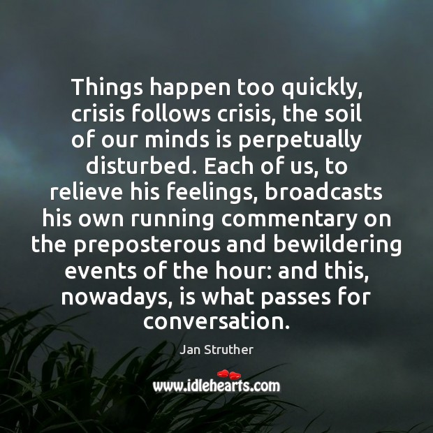 Things happen too quickly, crisis follows crisis, the soil of our minds Jan Struther Picture Quote