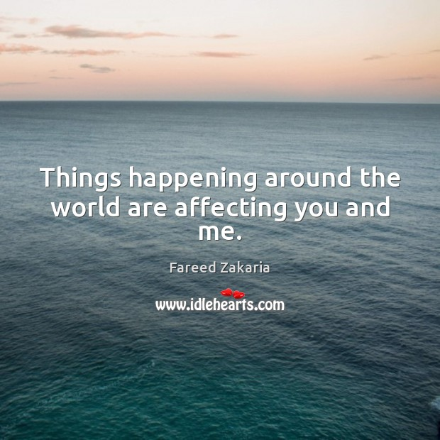 Things happening around the world are affecting you and me. Fareed Zakaria Picture Quote