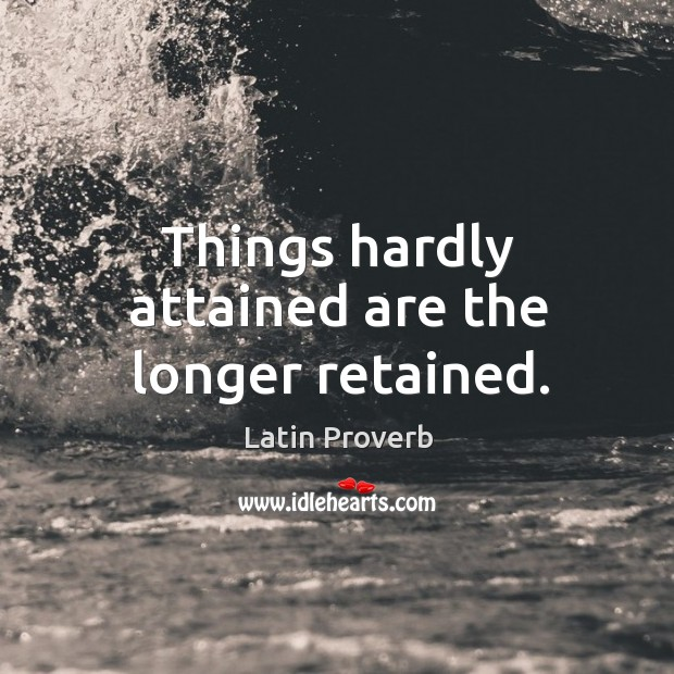 Image, Things hardly attained are the longer retained.