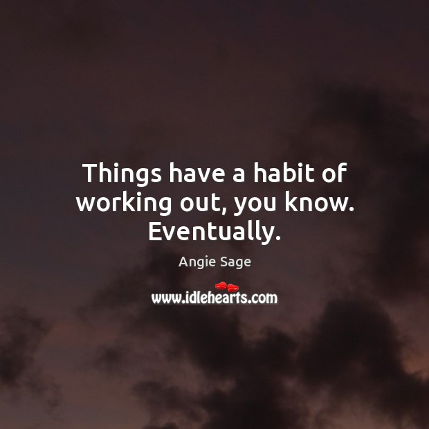 Image, Things have a habit of working out, you know. Eventually.