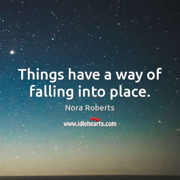Things have a way of falling into place. Nora Roberts Picture Quote