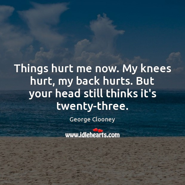 Things hurt me now. My knees hurt, my back hurts. But your Image