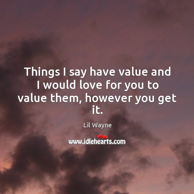 Image, Things I say have value and I would love for you to value them, however you get it.