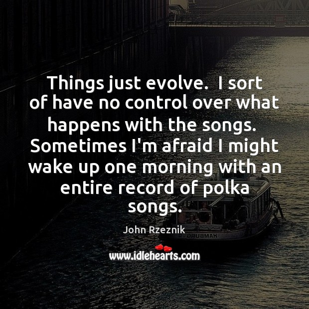 Things just evolve.  I sort of have no control over what happens John Rzeznik Picture Quote