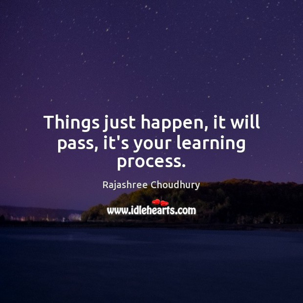 Things just happen, it will pass, it's your learning process. Rajashree Choudhury Picture Quote