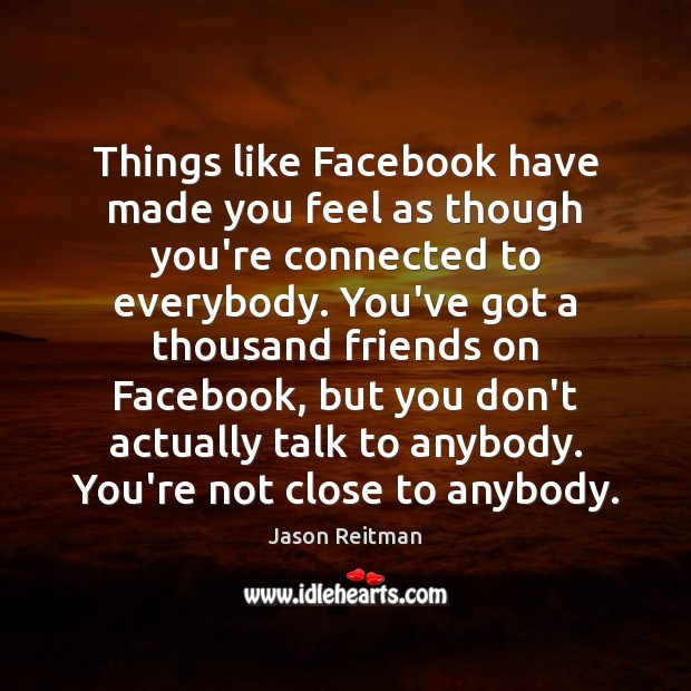 Things like Facebook have made you feel as though you're connected to Jason Reitman Picture Quote
