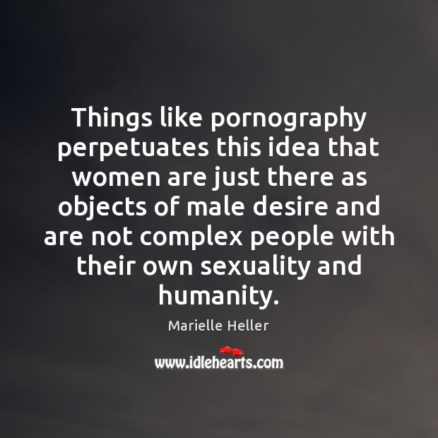 Things like pornography perpetuates this idea that women are just there as Image