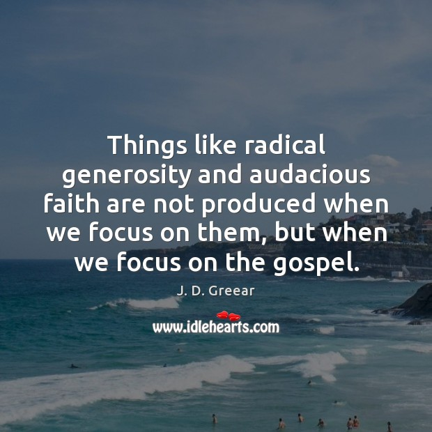 Things like radical generosity and audacious faith are not produced when we J. D. Greear Picture Quote