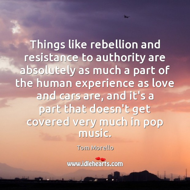Things like rebellion and resistance to authority are absolutely as much a Tom Morello Picture Quote