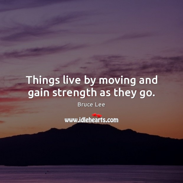 Image, Things live by moving and gain strength as they go.