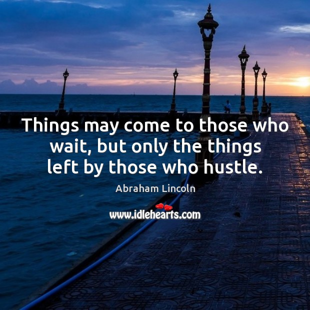 Image, Things may come to those who wait, but only the things left by those who hustle.
