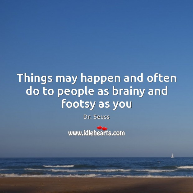 Things may happen and often do to people as brainy and footsy as you Image