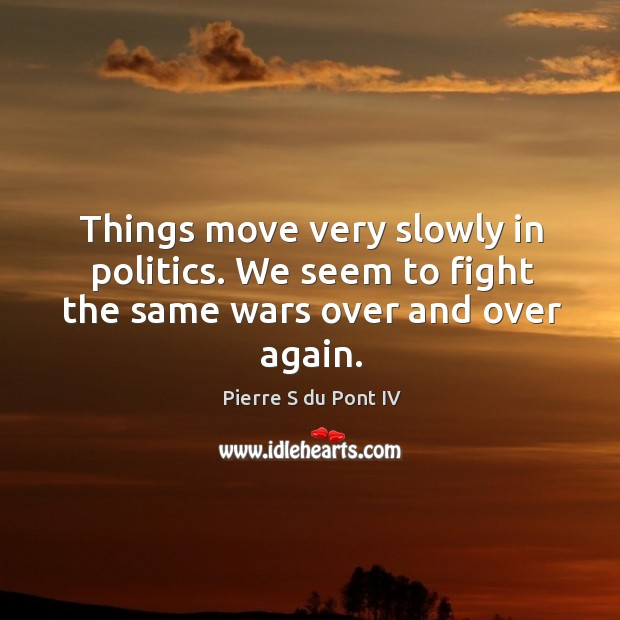 Things move very slowly in politics. We seem to fight the same wars over and over again. Pierre S du Pont IV Picture Quote
