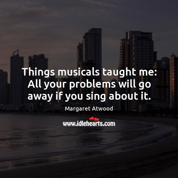 Things musicals taught me: All your problems will go away if you sing about it. Margaret Atwood Picture Quote