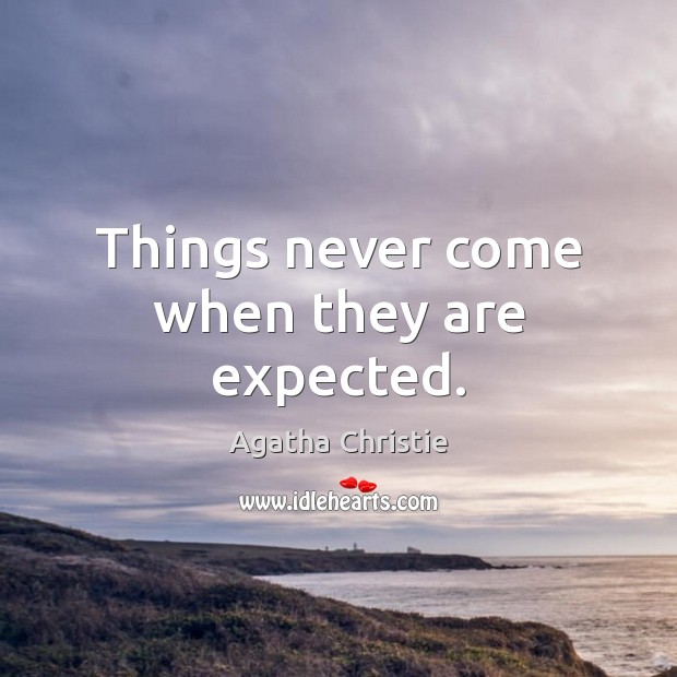 Things never come when they are expected. Image