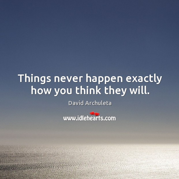 Things never happen exactly how you think they will. Image