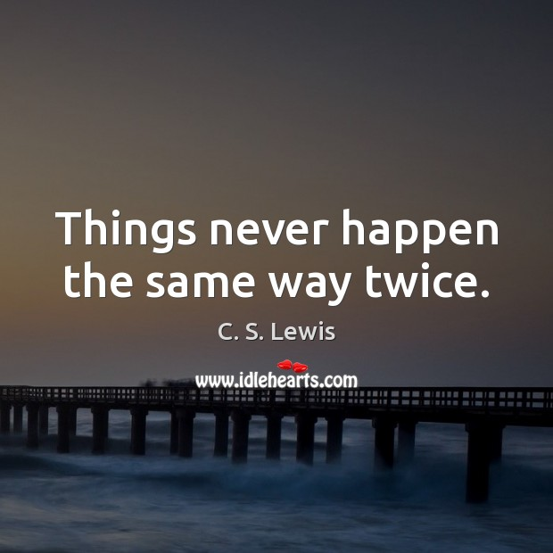 Things never happen the same way twice. Image