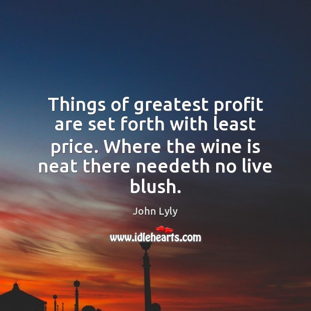 Things of greatest profit are set forth with least price. Where the John Lyly Picture Quote