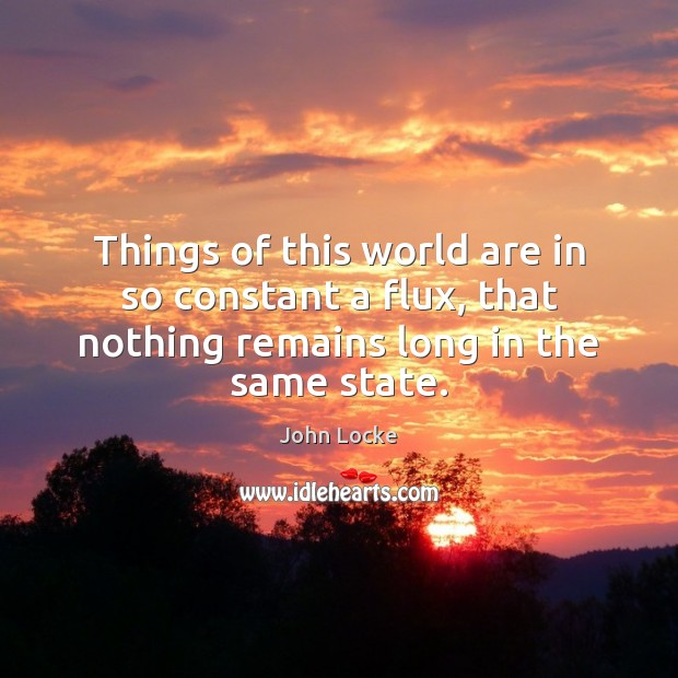 Things of this world are in so constant a flux, that nothing John Locke Picture Quote