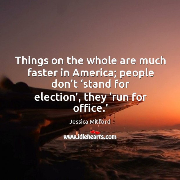 Image, Things on the whole are much faster in america; people don't 'stand for election', they 'run for office.'