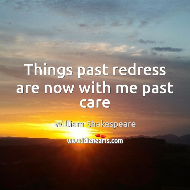 Things past redress are now with me past care William Shakespeare Picture Quote