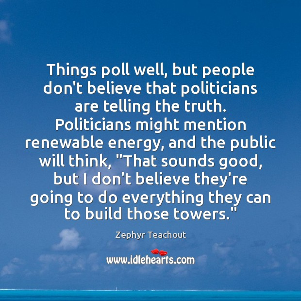 Things poll well, but people don't believe that politicians are telling the Zephyr Teachout Picture Quote