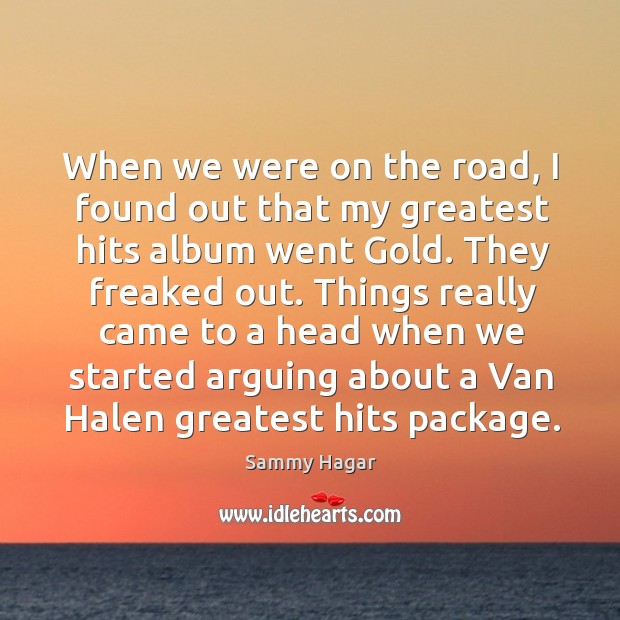 Things really came to a head when we started arguing about a van halen greatest hits package. Sammy Hagar Picture Quote
